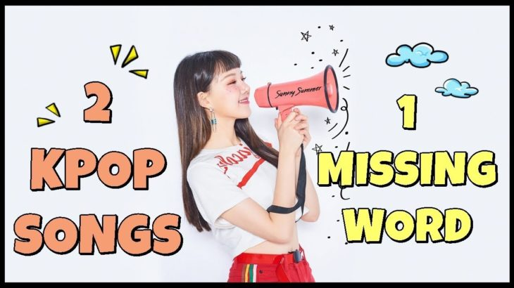 2 K-POP SONGS 1 MISSING WORD !! CAN YOU COMPLETE THE MISSING WORD??