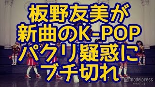 【悲報】板野友美が新曲のK-POPパクリ疑惑にブチ切れ
