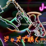 ♫ジャズで聴く…J POPベスト♪癒し・勉強用・仕事用・BGM♪