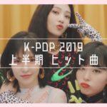 ~ 2019年 上半期 ~ K-POP ヒット曲 まとめ