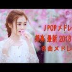 J POP メドレー 邦楽 最新 2018 名曲。2018年ヒット曲, 名曲メドレー 【作業用BGM 邦楽】★★ JPOP おすすめ 名曲 2018